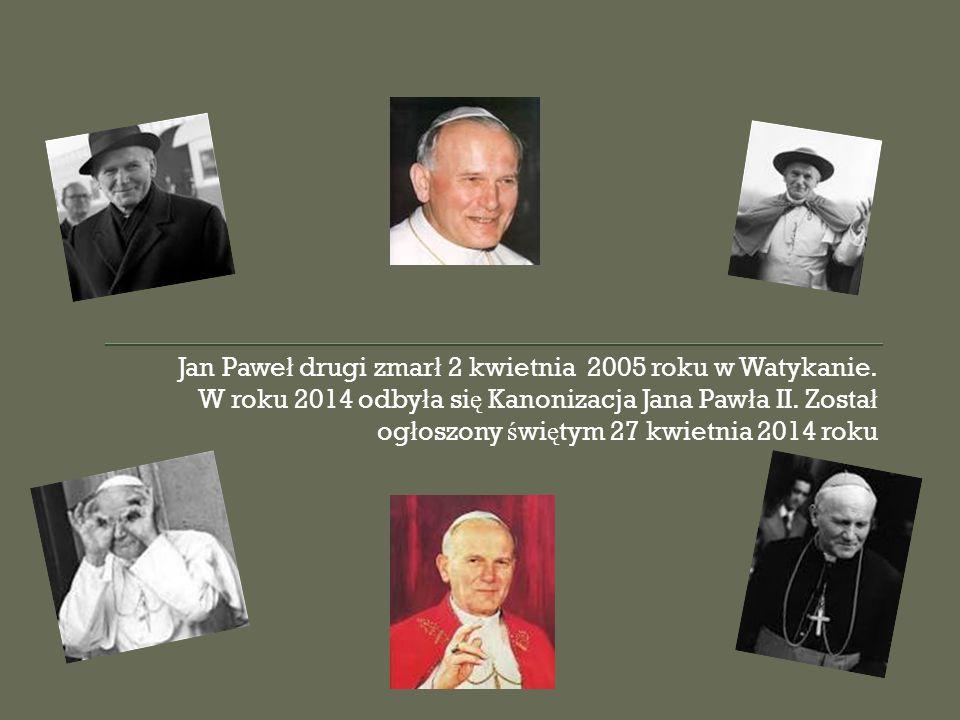 Jan Pawe ł drugi zmar ł 2 kwietnia 2005 roku w Watykanie. W roku 2014 odby ł a si ę Kanonizacja Jana Paw ł a II. Zosta ł og ł oszony ś wi ę tym 27 kwi