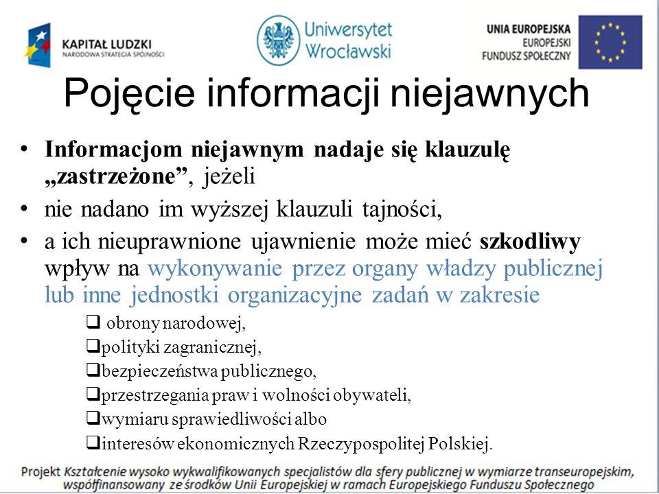"""Pojęcie informacji niejawnych Informacjom niejawnym nadaje się klauzulę """"zastrzeżone , jeżeli nie nadano im wyższej klauzuli tajności, a ich nieuprawnione ujawnienie może mieć szkodliwy wpływ na wykonywanie przez organy władzy publicznej lub inne jednostki organizacyjne zadań w zakresie  obrony narodowej,  polityki zagranicznej,  bezpieczeństwa publicznego,  przestrzegania praw i wolności obywateli,  wymiaru sprawiedliwości albo  interesów ekonomicznych Rzeczypospolitej Polskiej."""