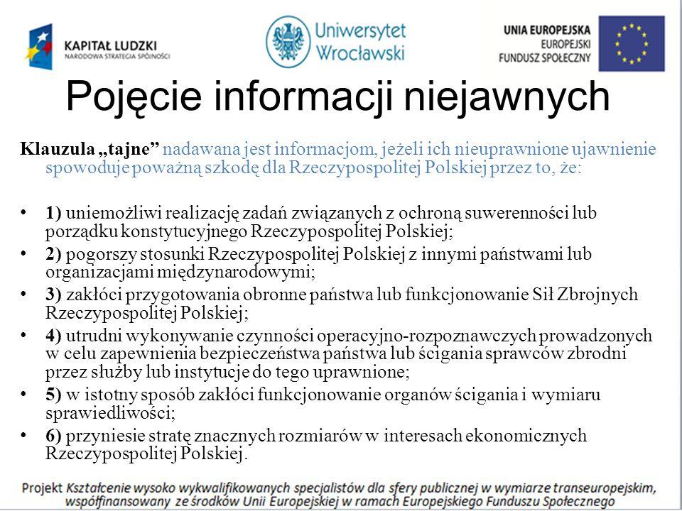 """Pojęcie informacji niejawnych Klauzula """"tajne nadawana jest informacjom, jeżeli ich nieuprawnione ujawnienie spowoduje poważną szkodę dla Rzeczypospolitej Polskiej przez to, że: 1) uniemożliwi realizację zadań związanych z ochroną suwerenności lub porządku konstytucyjnego Rzeczypospolitej Polskiej; 2) pogorszy stosunki Rzeczypospolitej Polskiej z innymi państwami lub organizacjami międzynarodowymi; 3) zakłóci przygotowania obronne państwa lub funkcjonowanie Sił Zbrojnych Rzeczypospolitej Polskiej; 4) utrudni wykonywanie czynności operacyjno-rozpoznawczych prowadzonych w celu zapewnienia bezpieczeństwa państwa lub ścigania sprawców zbrodni przez służby lub instytucje do tego uprawnione; 5) w istotny sposób zakłóci funkcjonowanie organów ścigania i wymiaru sprawiedliwości; 6) przyniesie stratę znacznych rozmiarów w interesach ekonomicznych Rzeczypospolitej Polskiej."""