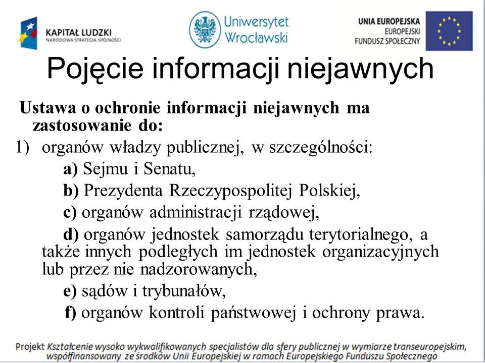Pojęcie informacji niejawnych Ustawa o ochronie informacji niejawnych ma zastosowanie do: 1)organów władzy publicznej, w szczególności: a) Sejmu i Senatu, b) Prezydenta Rzeczypospolitej Polskiej, c) organów administracji rządowej, d) organów jednostek samorządu terytorialnego, a także innych podległych im jednostek organizacyjnych lub przez nie nadzorowanych, e) sądów i trybunałów, f) organów kontroli państwowej i ochrony prawa.