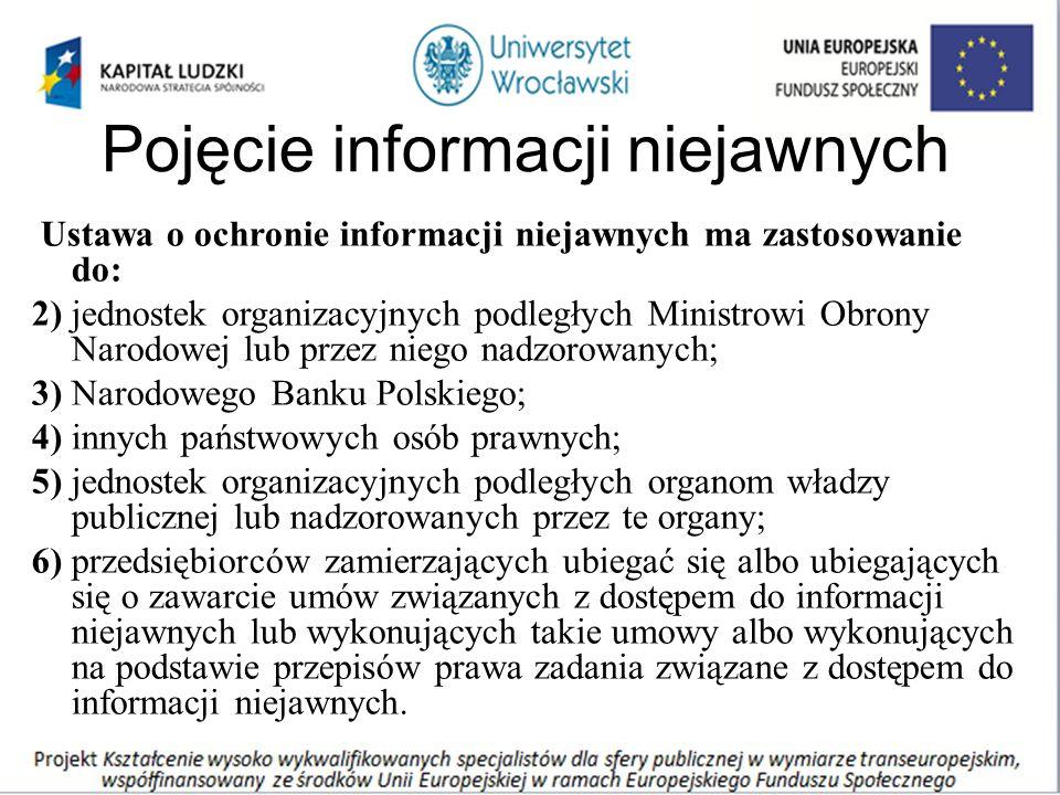 Pojęcie informacji niejawnych Ustawa o ochronie informacji niejawnych ma zastosowanie do: 2) jednostek organizacyjnych podległych Ministrowi Obrony Narodowej lub przez niego nadzorowanych; 3) Narodowego Banku Polskiego; 4) innych państwowych osób prawnych; 5) jednostek organizacyjnych podległych organom władzy publicznej lub nadzorowanych przez te organy; 6) przedsiębiorców zamierzających ubiegać się albo ubiegających się o zawarcie umów związanych z dostępem do informacji niejawnych lub wykonujących takie umowy albo wykonujących na podstawie przepisów prawa zadania związane z dostępem do informacji niejawnych.