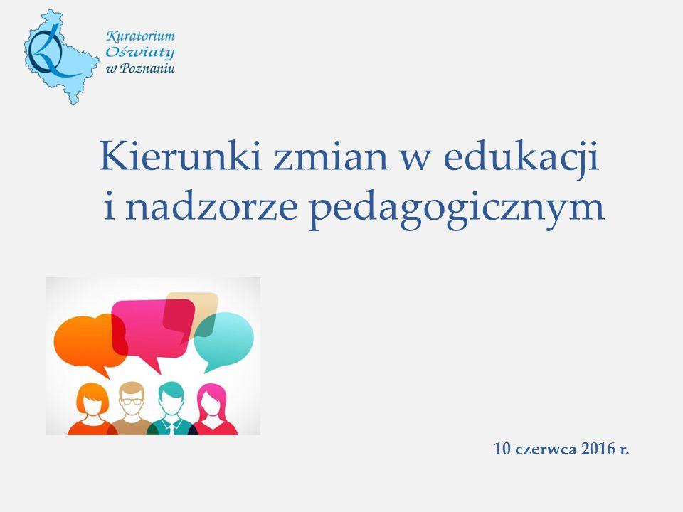 Kierunki zmian w edukacji i nadzorze pedagogicznym 10 czerwca 2016 r.