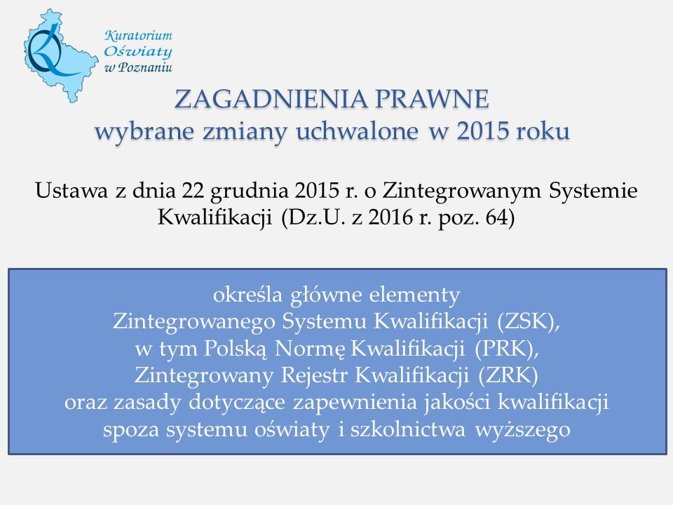 ZAGADNIENIA PRAWNE wybrane zmiany uchwalone w 2015 roku Ustawa z dnia 22 grudnia 2015 r. o Zintegrowanym Systemie Kwalifikacji (Dz.U. z 2016 r. poz. 6