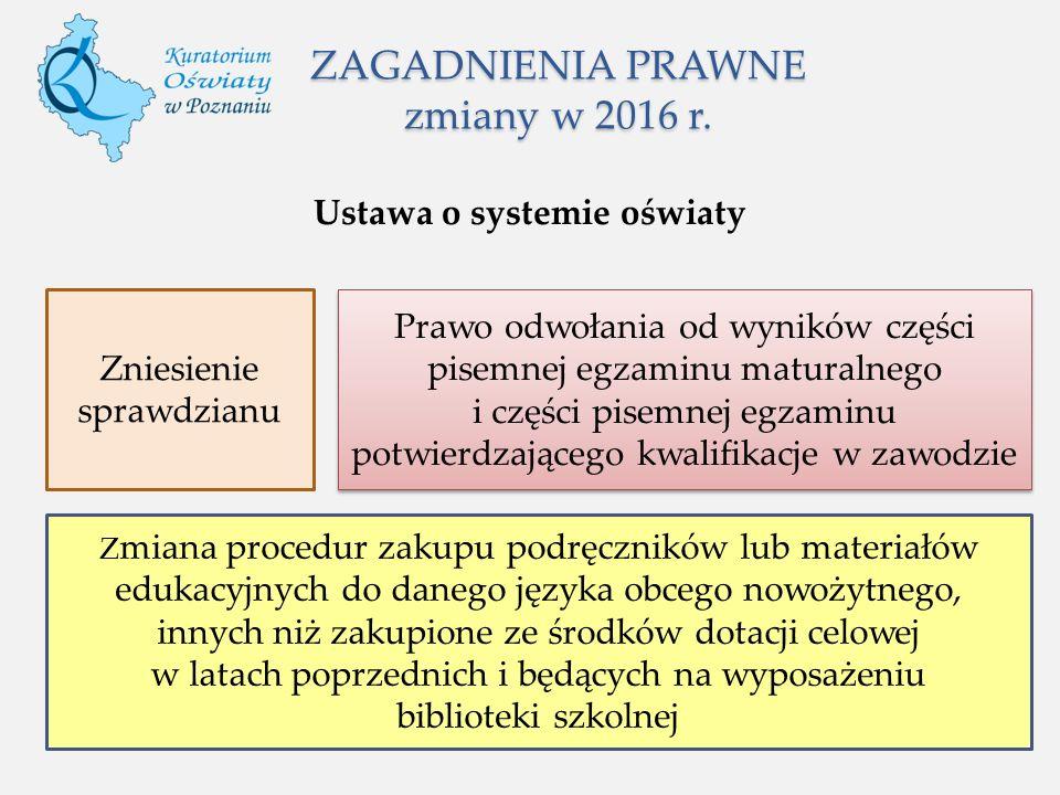 ZAGADNIENIA PRAWNE zmiany w 2016 r. Ustawa o systemie oświaty Zniesienie sprawdzianu Prawo odwołania od wyników części pisemnej egzaminu maturalnego i