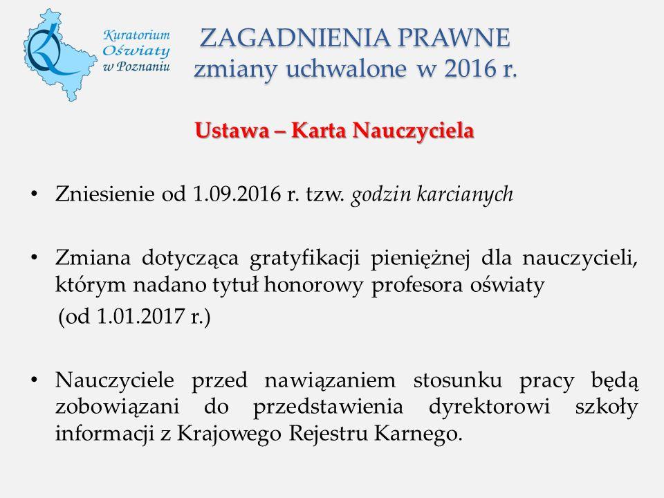 ZAGADNIENIA PRAWNE zmiany uchwalone w 2016 r. Ustawa – Karta Nauczyciela Zniesienie od 1.09.2016 r.