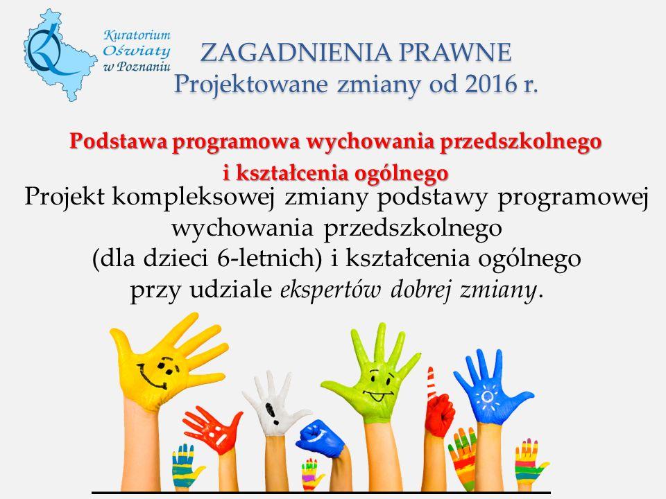 ZAGADNIENIA PRAWNE Projektowane zmiany od 2016 r. Podstawa programowa wychowania przedszkolnego i kształcenia ogólnego Projekt kompleksowej zmiany pod