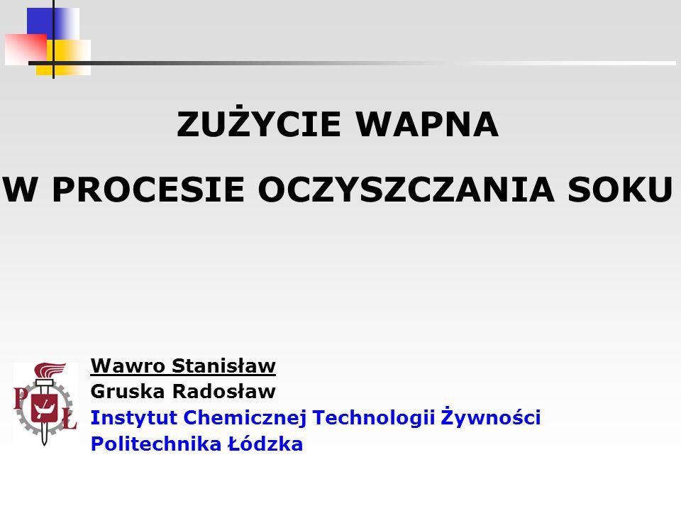 ZUŻYCIE WAPNA W PROCESIE OCZYSZCZANIA SOKU Wawro Stanisław Gruska Radosław Instytut Chemicznej Technologii Żywności Politechnika Łódzka