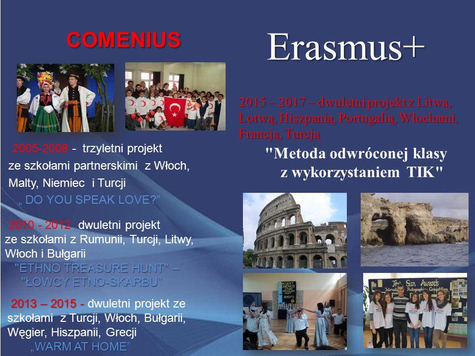 """COMENIUS COMENIUS 2005-2008 - trzyletni projekt ze szkołami partnerskimi z Włoch, Malty, Niemiec i Turcji """" DO YOU SPEAK LOVE 2010 - 2012 dwuletni projekt ETHNO TREASURE HUNT – ze szkołami z Rumunii, Turcji, Litwy, Włoch i Bułgarii ETHNO TREASURE HUNT – ŁOWCY ETNO-SKARBU ŁOWCY ETNO-SKARBU 2013 – 2015 - 2013 – 2015 - dwuletni projekt ze szkołami z Turcji, Włoch, Bułgarii, Węgier, Hiszpanii, Grecji """"WARM AT HOME """"WARM AT HOME Erasmus+ 2015 – 2017 – dwuletni projekt z Litwą, Łotwą, Hiszpanią, Portugalią, Włochami, Francją, Turcją Metoda odwróconej klasy z wykorzystaniem TIK"""