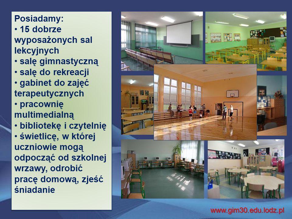 Posiadamy: 15 dobrze wyposażonych sal lekcyjnych salę gimnastyczną salę do rekreacji gabinet do zajęć terapeutycznych pracownię multimedialną bibliotekę i czytelnię świetlicę, w której uczniowie mogą odpocząć od szkolnej wrzawy, odrobić pracę domową, zjeść śniadanie Posiadamy: 15 dobrze wyposażonych sal lekcyjnych salę gimnastyczną salę do rekreacji gabinet do zajęć terapeutycznych pracownię multimedialną bibliotekę i czytelnię świetlicę, w której uczniowie mogą odpocząć od szkolnej wrzawy, odrobić pracę domową, zjeść śniadanie www.gim30.edu.lodz.pl