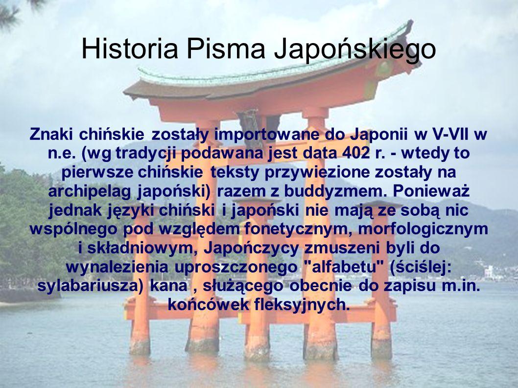 Historia Pisma Japońskiego Znaki chińskie zostały importowane do Japonii w V-VII w n.e. (wg tradycji podawana jest data 402 r. - wtedy to pierwsze chi