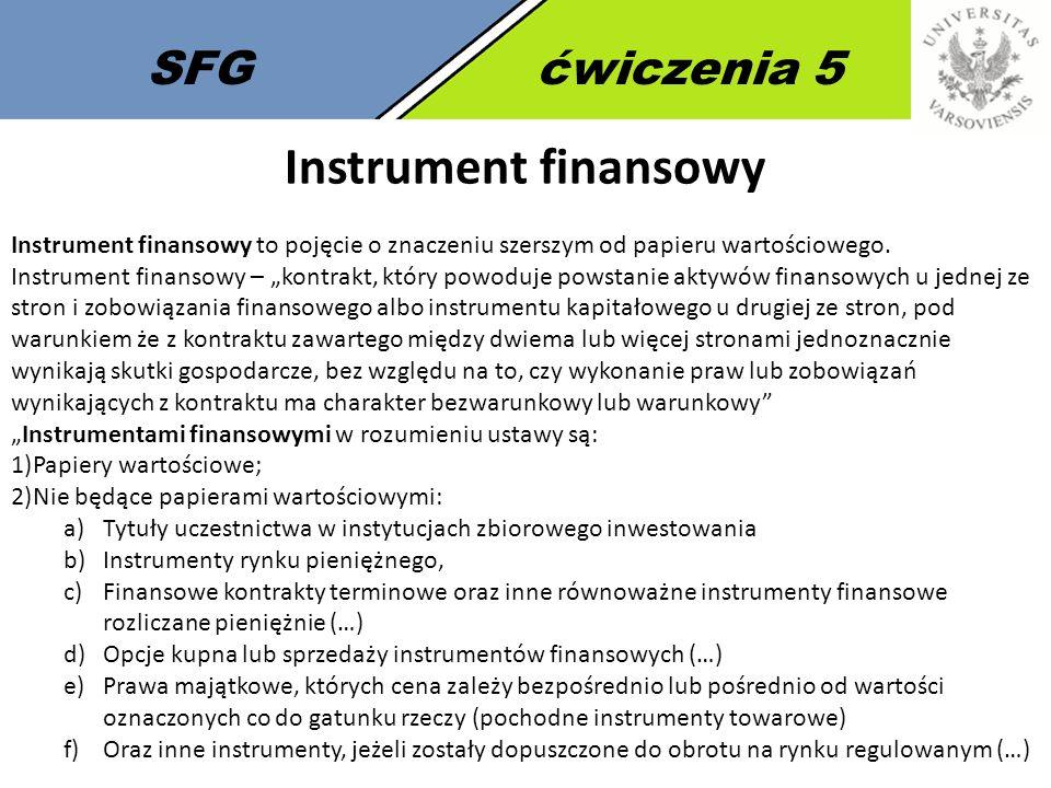 """SFGćwiczenia 5 Instrument finansowy Instrument finansowy to pojęcie o znaczeniu szerszym od papieru wartościowego. Instrument finansowy – """"kontrakt, k"""