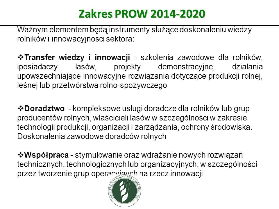 Zakres PROW 2014-2020 Ważnym elementem będą instrumenty służące doskonaleniu wiedzy rolników i innowacyjnosci sektora:  Transfer wiedzy i innowacji - szkolenia zawodowe dla rolników, iposiadaczy lasów, projekty demonstracyjne, działania upowszechniające innowacyjne rozwiązania dotyczące produkcji rolnej, leśnej lub przetwórstwa rolno-spożywczego  Doradztwo - kompleksowe usługi doradcze dla rolników lub grup producentów rolnych, właścicieli lasów w szczególności w zakresie technologii produkcji, organizacji i zarządzania, ochrony środowiska.