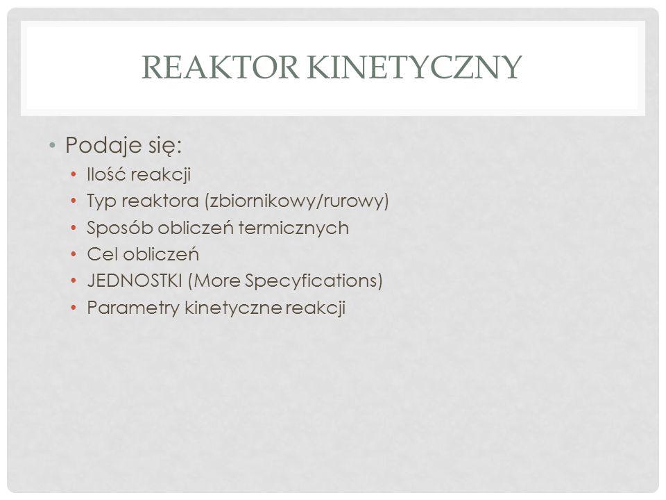 REAKTOR KINETYCZNY Podaje się: Ilość reakcji Typ reaktora (zbiornikowy/rurowy) Sposób obliczeń termicznych Cel obliczeń JEDNOSTKI (More Specyfications) Parametry kinetyczne reakcji