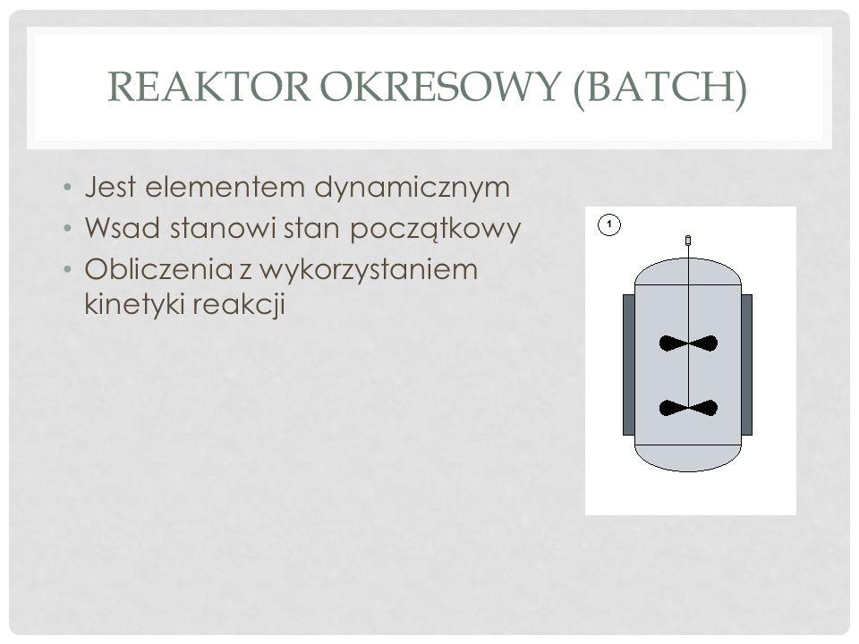 REAKTOR OKRESOWY (BATCH) Jest elementem dynamicznym Wsad stanowi stan początkowy Obliczenia z wykorzystaniem kinetyki reakcji