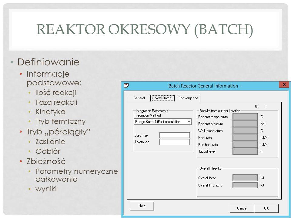 """REAKTOR OKRESOWY (BATCH) Definiowanie Informacje podstawowe: Ilość reakcji Faza reakcji Kinetyka Tryb termiczny Tryb """"półciągły Zasilanie Odbiór Zbieżność Parametry numeryczne całkowania wyniki"""