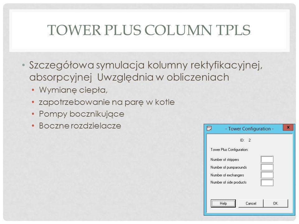 TOWER PLUS COLUMN TPLS Szczegółowa symulacja kolumny rektyfikacyjnej, absorpcyjnej Uwzględnia w obliczeniach Wymianę ciepła, zapotrzebowanie na parę w kotle Pompy bocznikujące Boczne rozdzielacze