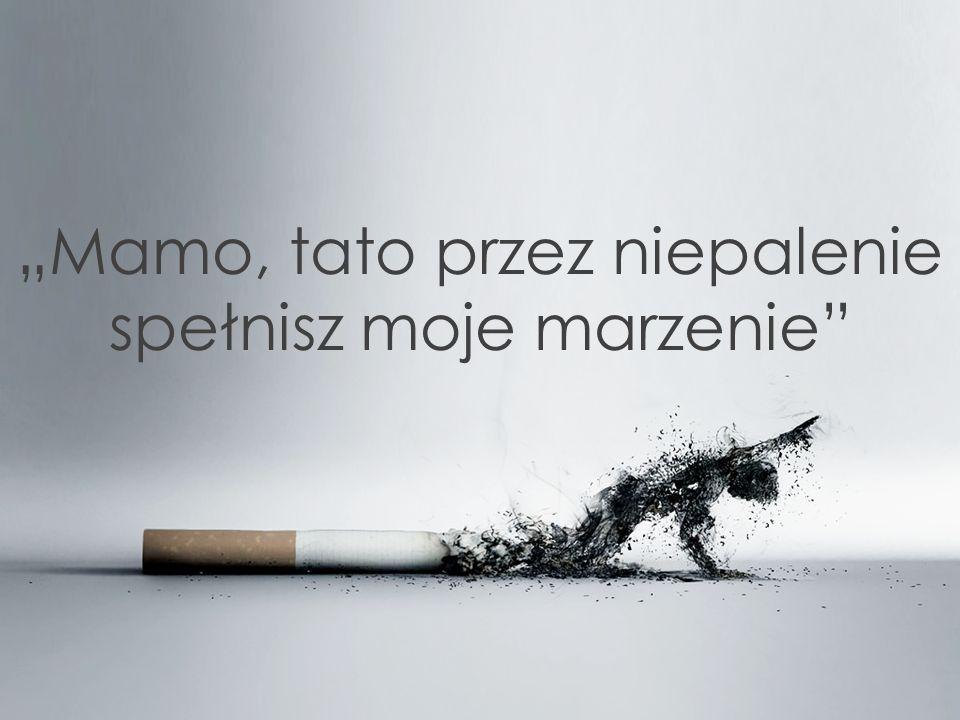"""""""Mamo, tato przez niepalenie spełnisz moje marzenie"""