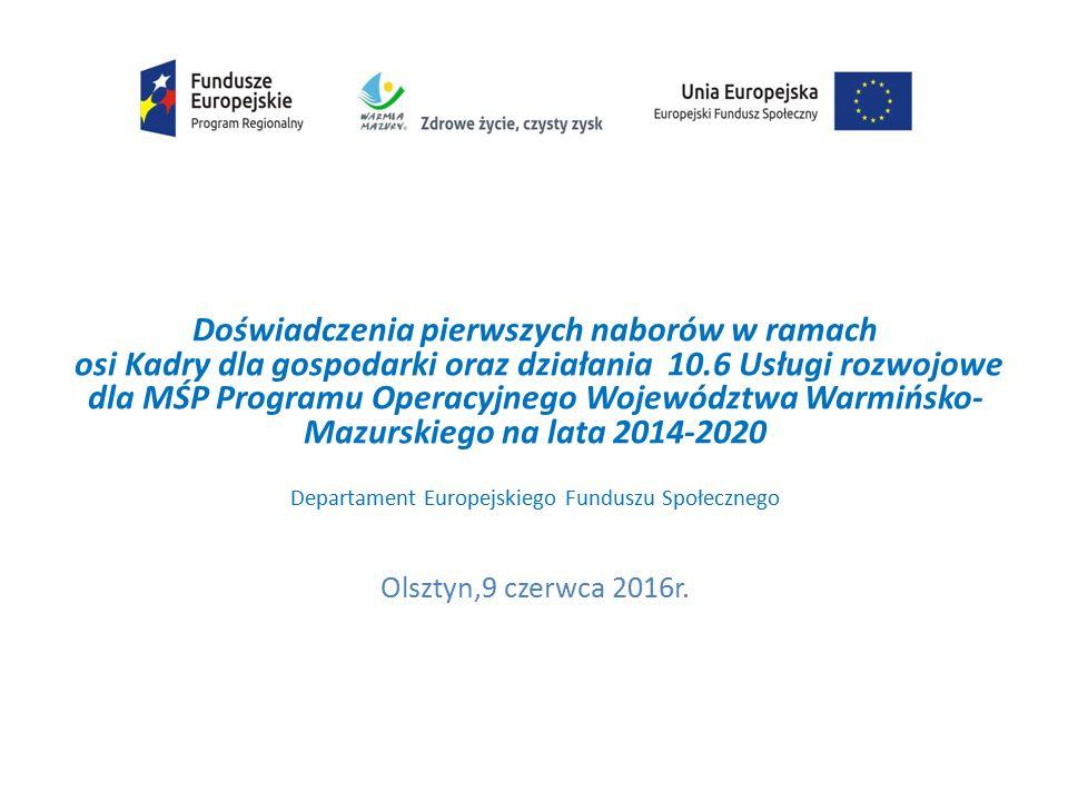 Doświadczenia pierwszych naborów w ramach osi Kadry dla gospodarki oraz działania 10.6 Usługi rozwojowe dla MŚP Programu Operacyjnego Województwa Warmińsko- Mazurskiego na lata 2014-2020 Departament Europejskiego Funduszu Społecznego Olsztyn,9 czerwca 2016r.