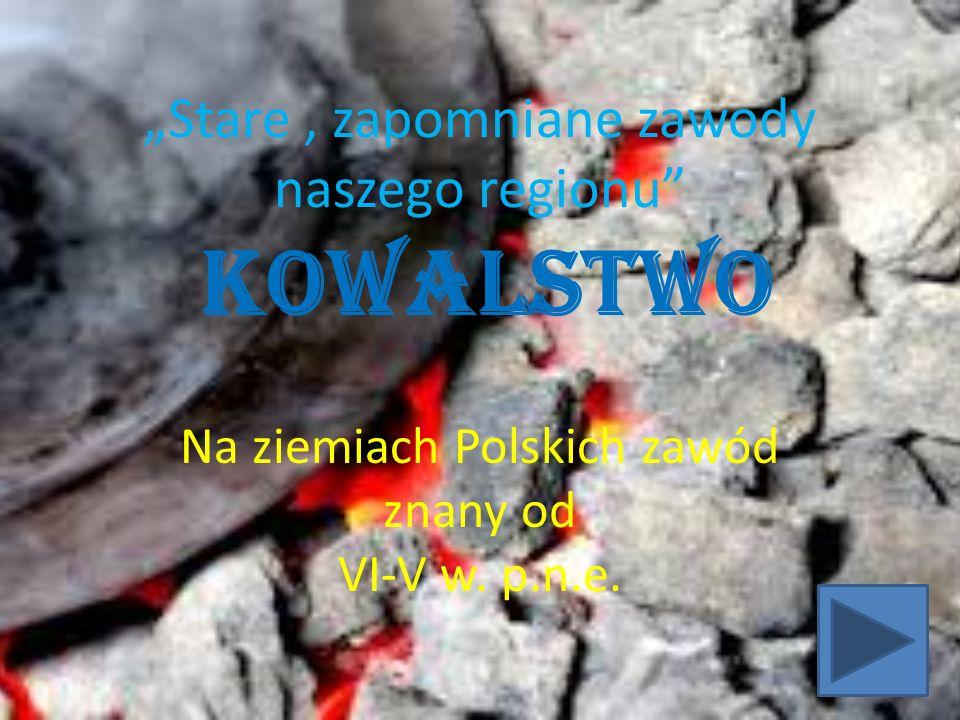 """""""Stare, zapomniane zawody naszego regionu"""" Kowalstwo Na ziemiach Polskich zawód znany od VI-V w. p.n.e."""