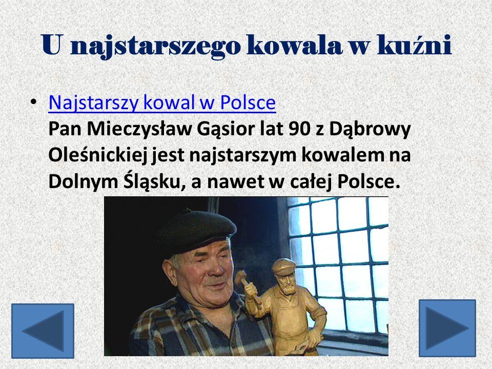 U najstarszego kowala w ku ź ni Najstarszy kowal w Polsce Pan Mieczysław Gąsior lat 90 z Dąbrowy Oleśnickiej jest najstarszym kowalem na Dolnym Śląsku, a nawet w całej Polsce.