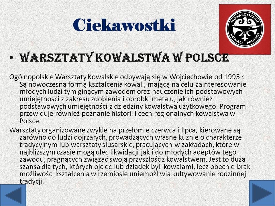 Ciekawostki Warsztaty kowalstwa w Polsce: Ogólnopolskie Warsztaty Kowalskie odbywają się w Wojciechowie od 1995 r. Są nowoczesną formą kształcenia kow
