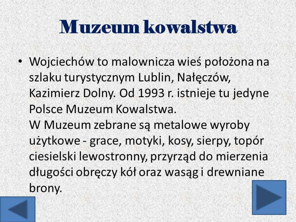 Muzeum kowalstwa Wojciechów to malownicza wieś położona na szlaku turystycznym Lublin, Nałęczów, Kazimierz Dolny. Od 1993 r. istnieje tu jedyne Polsce