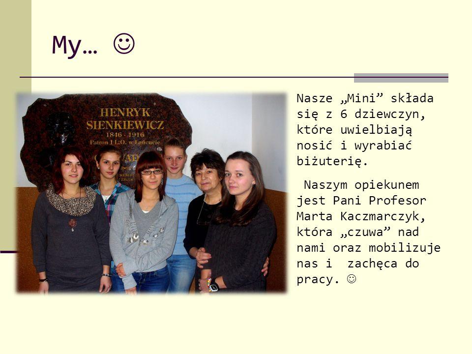"""My… Nasze """"Mini"""" składa się z 6 dziewczyn, które uwielbiają nosić i wyrabiać biżuterię. Naszym opiekunem jest Pani Profesor Marta Kaczmarczyk, która """""""