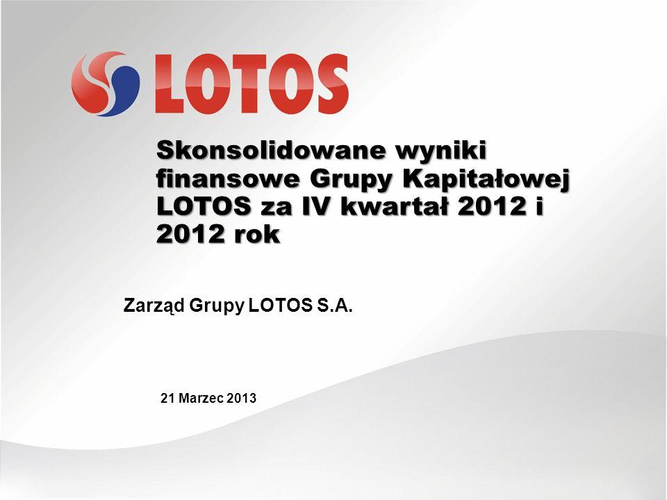Skonsolidowane wyniki finansowe Grupy Kapitałowej LOTOS za IV kwartał 2012 i 2012 rok 21 Marzec 2013 Zarząd Grupy LOTOS S.A.