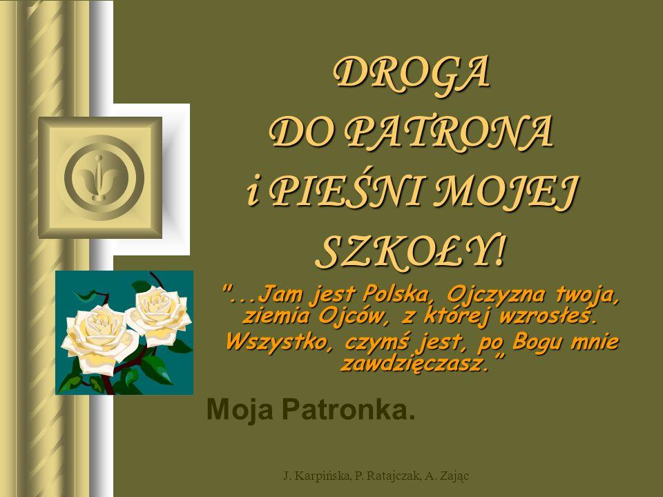 Moja Patronka. J. Karpińska, P. Ratajczak, A. Zając DROGA DO PATRONA i PIEŚNI MOJEJ SZKOŁY.