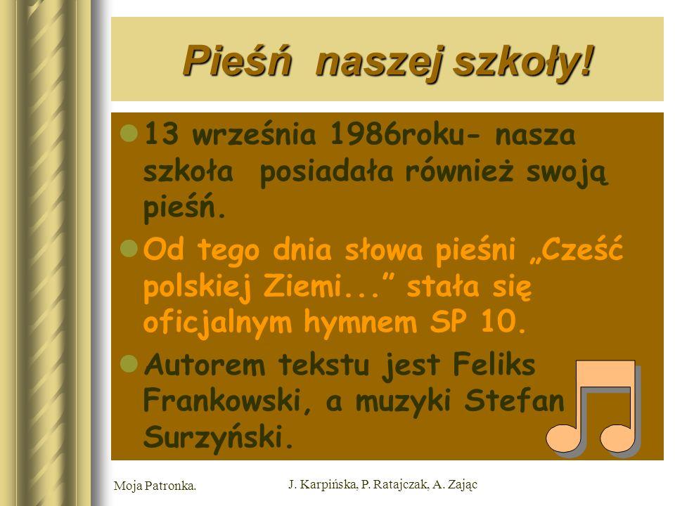 Moja Patronka. J. Karpińska, P. Ratajczak, A. Zając Pieśń naszej szkoły.