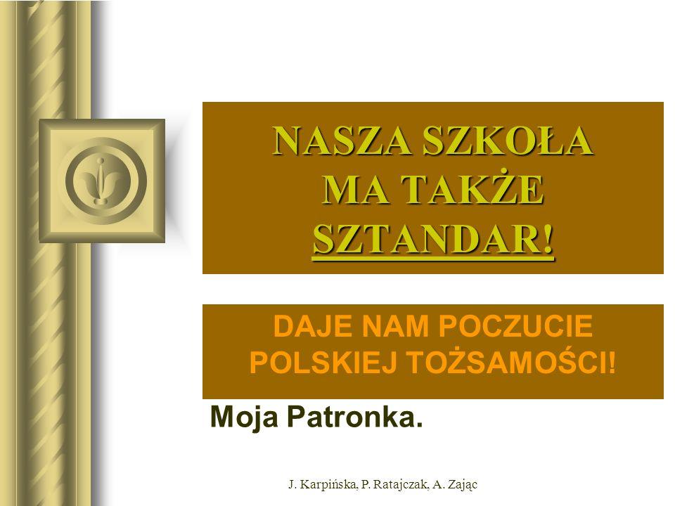 Moja Patronka. J. Karpińska, P. Ratajczak, A. Zając NASZA SZKOŁA MA TAKŻE SZTANDAR.