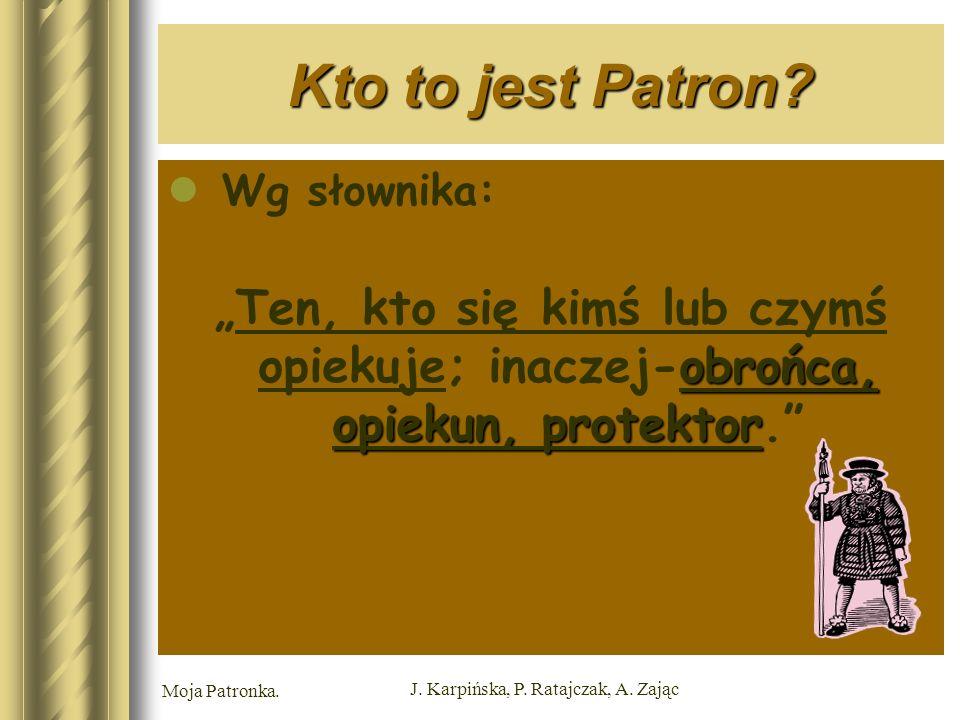 Moja Patronka. J. Karpińska, P. Ratajczak, A. Zając Kto to jest Patron.