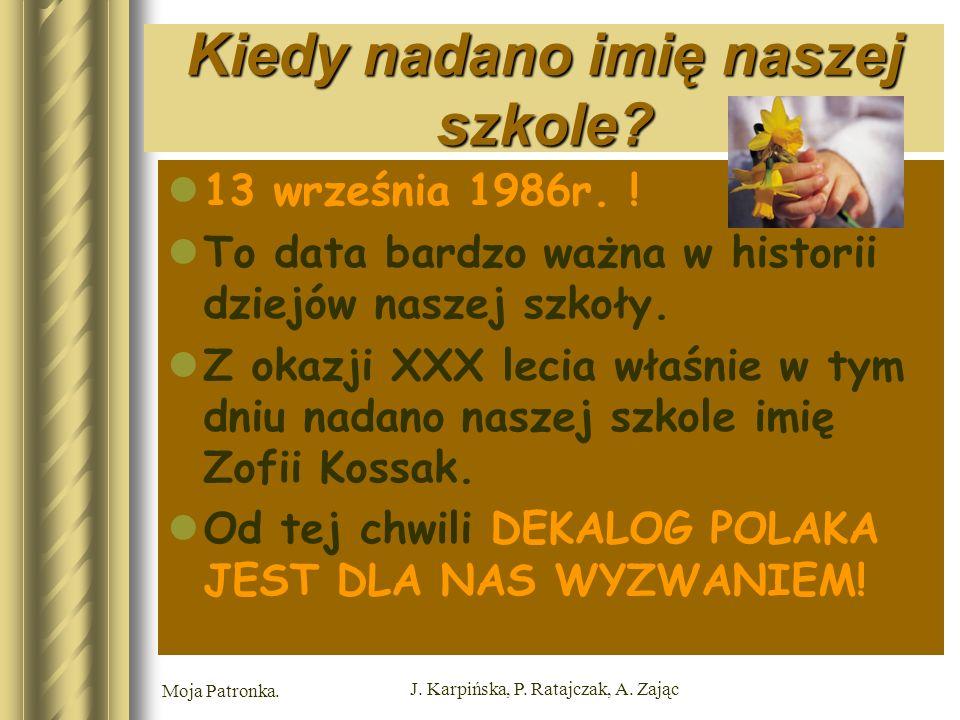 Moja Patronka. J. Karpińska, P. Ratajczak, A. Zając Kiedy nadano imię naszej szkole.
