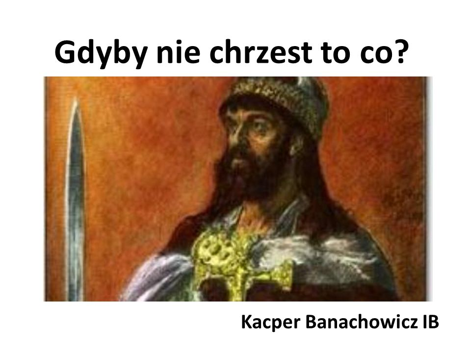 Gdyby nie chrzest to co? Kacper Banachowicz IB