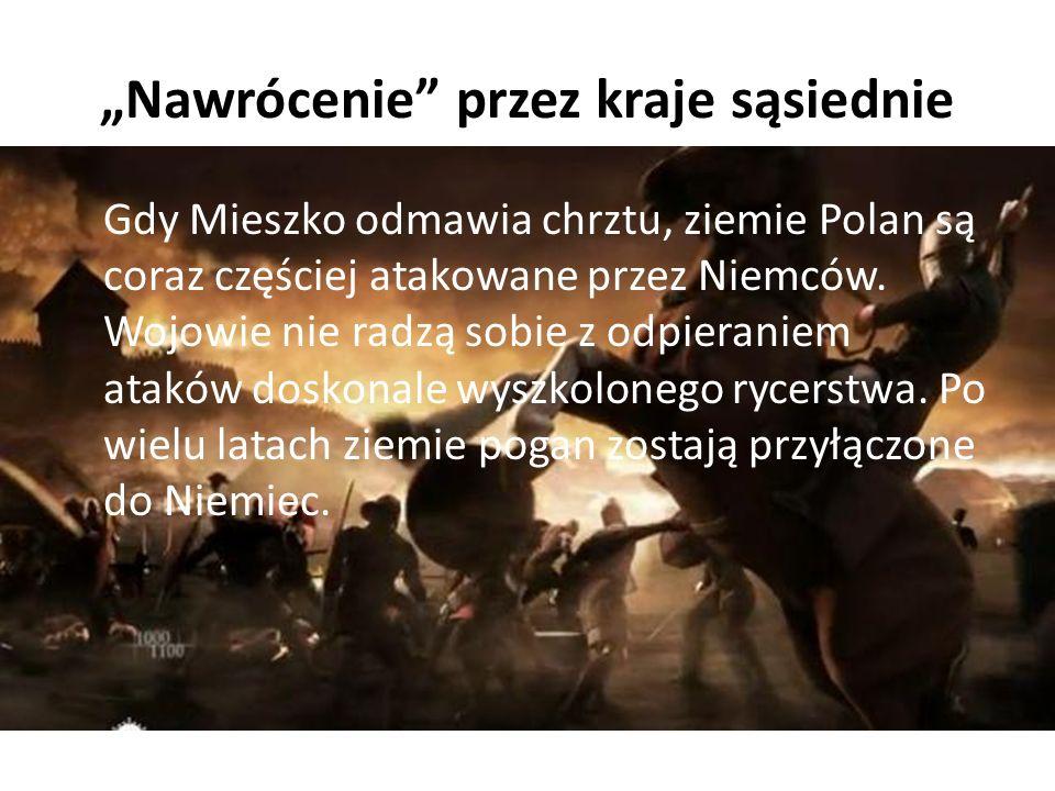 """""""Nawrócenie"""" przez kraje sąsiednie Gdy Mieszko odmawia chrztu, ziemie Polan są coraz częściej atakowane przez Niemców. Wojowie nie radzą sobie z odpie"""