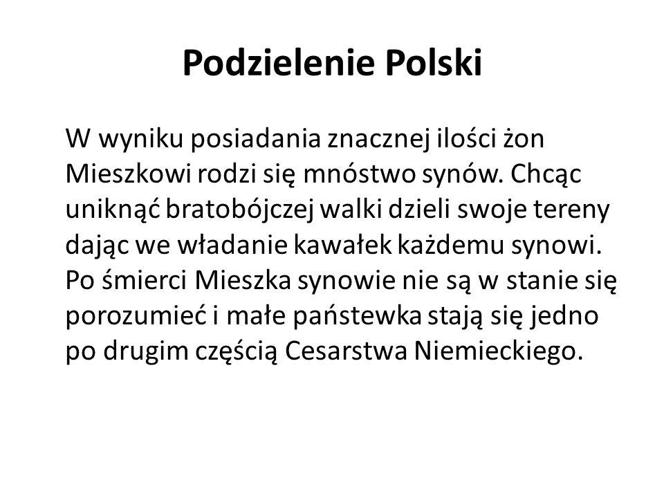 Podzielenie Polski W wyniku posiadania znacznej ilości żon Mieszkowi rodzi się mnóstwo synów. Chcąc uniknąć bratobójczej walki dzieli swoje tereny daj