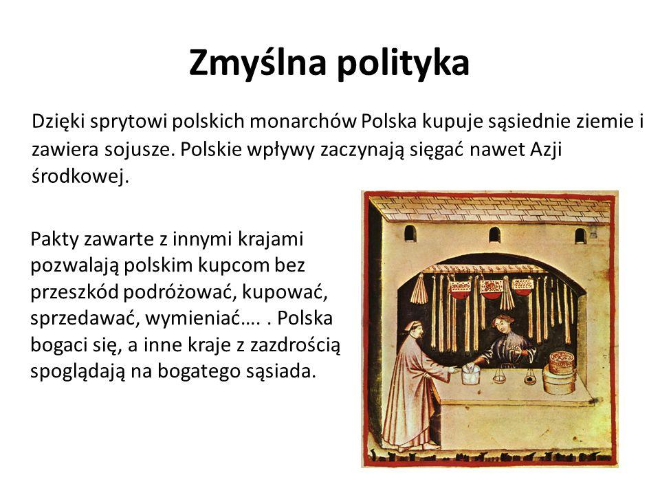 Zmyślna polityka Dzięki sprytowi polskich monarchów Polska kupuje sąsiednie ziemie i zawiera sojusze. Polskie wpływy zaczynają sięgać nawet Azji środk