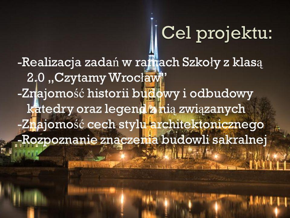 """-Realizacja zada ń w ramach Szko ł y z klas ą 2.0 """"Czytamy Wroc ł aw"""" -Znajomo ść historii budowy i odbudowy katedry oraz legend z ni ą zwi ą zanych -"""