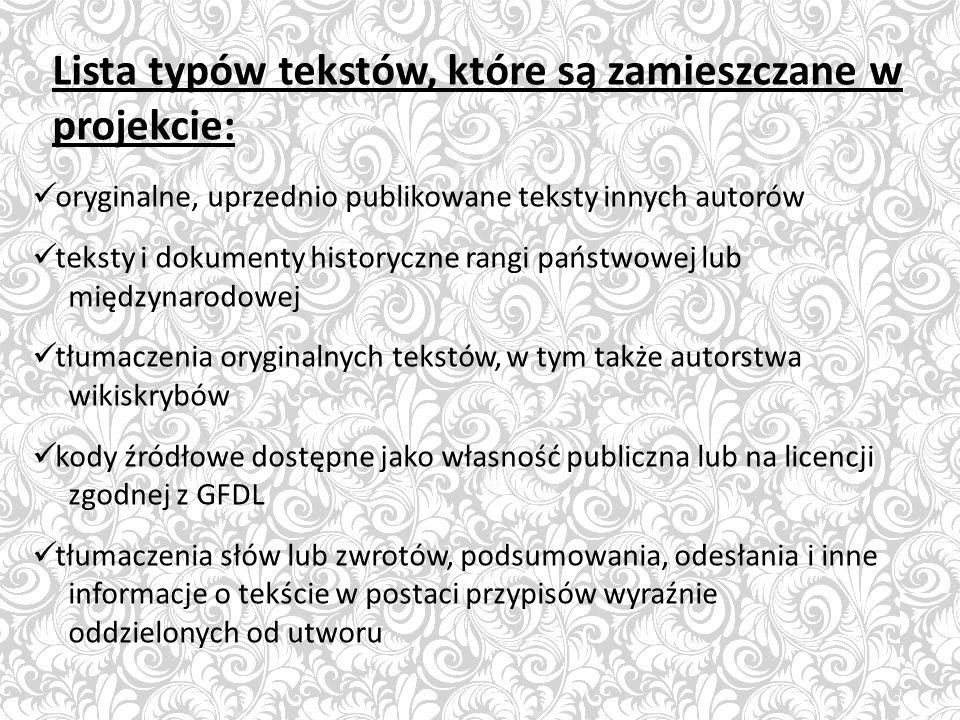 Lista typów tekstów, które są zamieszczane w projekcie: oryginalne, uprzednio publikowane teksty innych autorów teksty i dokumenty historyczne rangi państwowej lub międzynarodowej tłumaczenia oryginalnych tekstów, w tym także autorstwa wikiskrybów kody źródłowe dostępne jako własność publiczna lub na licencji zgodnej z GFDL tłumaczenia słów lub zwrotów, podsumowania, odesłania i inne informacje o tekście w postaci przypisów wyraźnie oddzielonych od utworu