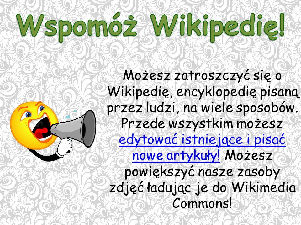 Możesz zatroszczyć się o Wikipedię, encyklopedię pisaną przez ludzi, na wiele sposobów.