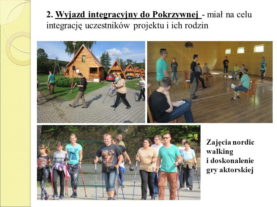 2. Wyjazd integracyjny do Pokrzywnej - miał na celu integrację uczestników projektu i ich rodzin Zajęcia nordic walking i doskonalenie gry aktorskiej