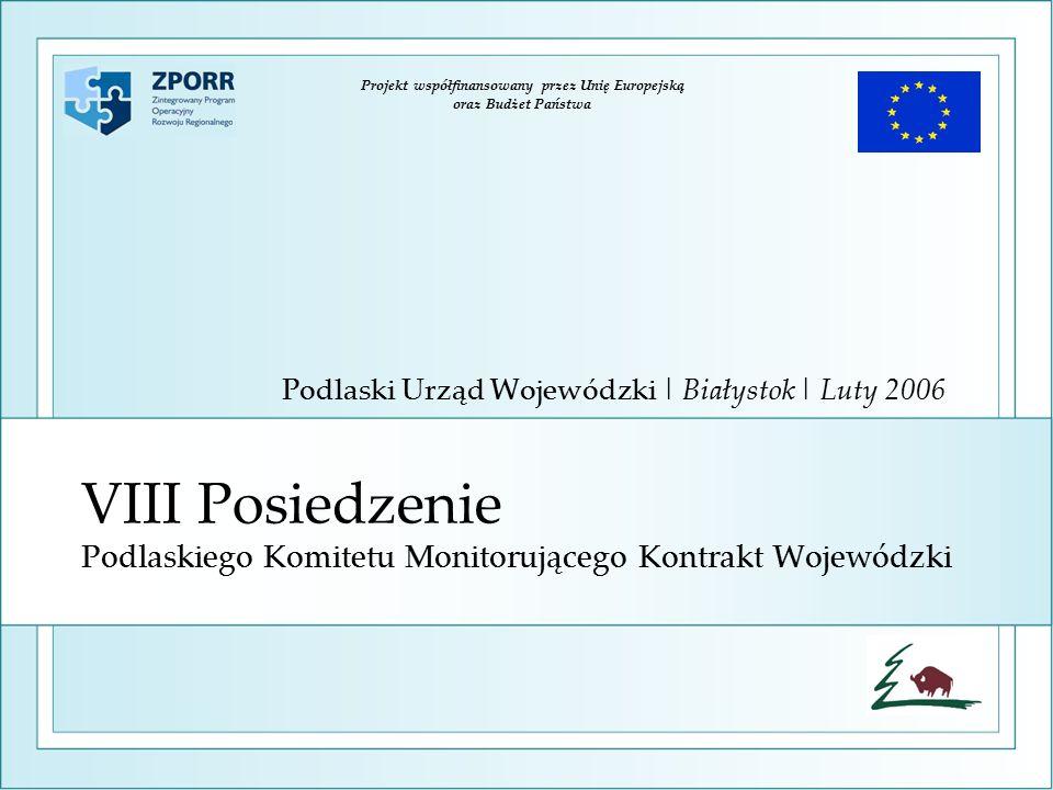 VIII Posiedzenie Podlaskiego Komitetu Monitorującego Kontrakt Wojewódzki Podlaski Urząd Wojewódzki | Białystok | Luty 2006 Projekt współfinansowany przez Unię Europejską oraz Budżet Państwa