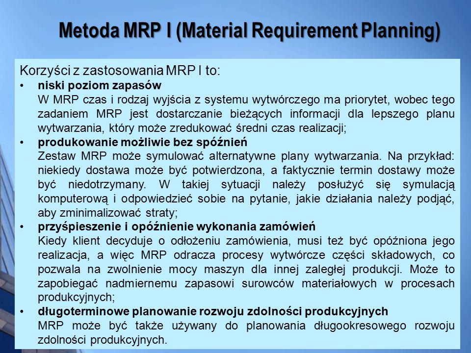 Korzyści z zastosowania MRP I to: niski poziom zapasów W MRP czas i rodzaj wyjścia z systemu wytwórczego ma priorytet, wobec tego zadaniem MRP jest do
