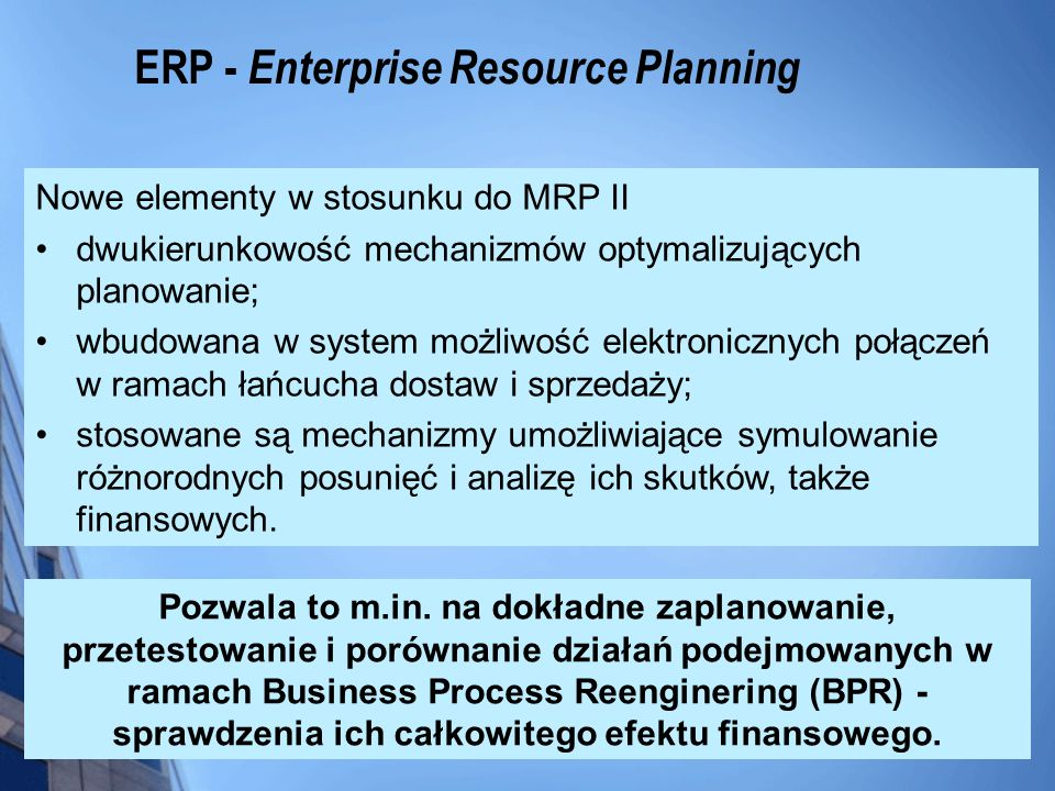 ERP - Enterprise Resource Planning Nowe elementy w stosunku do MRP II dwukierunkowość mechanizmów optymalizujących planowanie; wbudowana w system możl