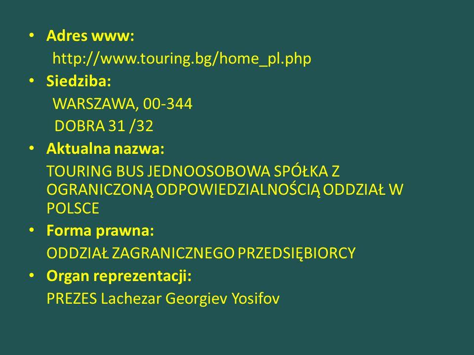 Adres www: http://www.touring.bg/home_pl.php Siedziba: WARSZAWA, 00-344 DOBRA 31 /32 Aktualna nazwa: TOURING BUS JEDNOOSOBOWA SPÓŁKA Z OGRANICZONĄ ODPOWIEDZIALNOŚCIĄ ODDZIAŁ W POLSCE Forma prawna: ODDZIAŁ ZAGRANICZNEGO PRZEDSIĘBIORCY Organ reprezentacji: PREZES Lachezar Georgiev Yosifov