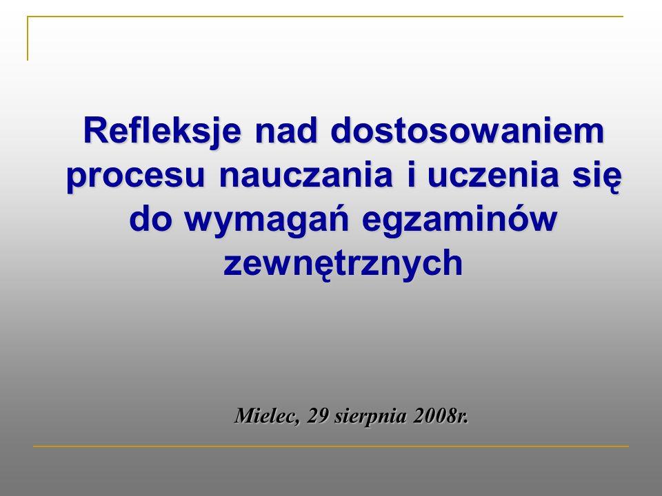 Refleksje nad dostosowaniem procesu nauczania i uczenia się do wymagań egzaminów zewnętrznych Mielec, 29 sierpnia 2008r.