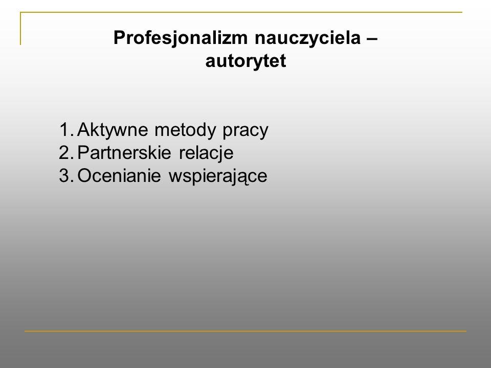 Profesjonalizm nauczyciela – autorytet 1.Aktywne metody pracy 2.Partnerskie relacje 3.Ocenianie wspierające