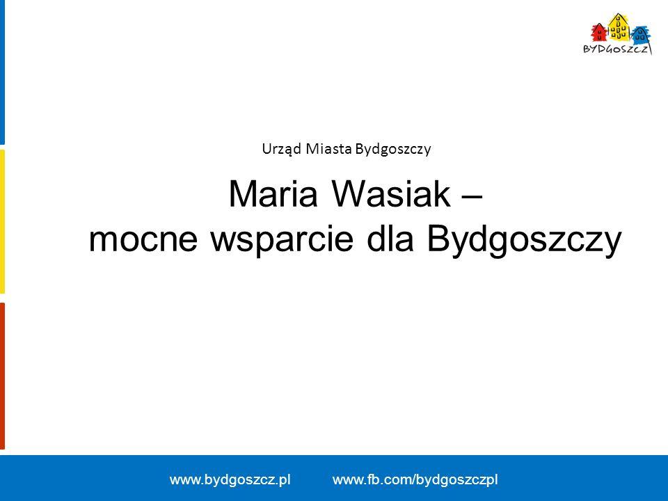 Maria Wasiak – mocne wsparcie dla Bydgoszczy Urząd Miasta Bydgoszczy www.bydgoszcz.pl www.fb.com/bydgoszczpl