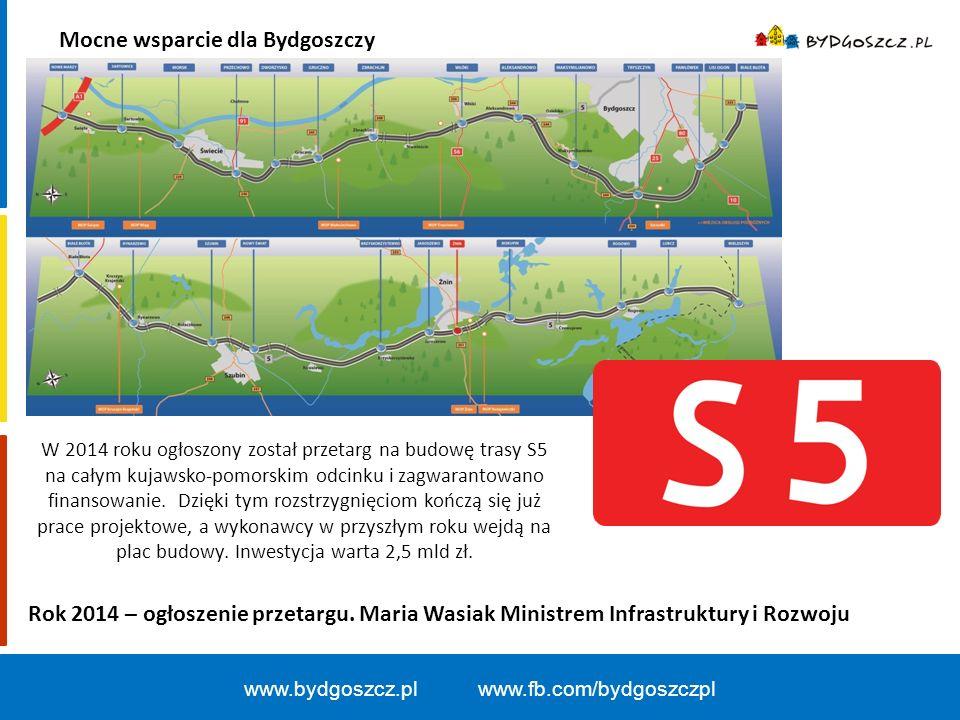 Mocne wsparcie dla Bydgoszczy www.bydgoszcz.pl www.fb.com/bydgoszczpl W 2014 roku ogłoszony został przetarg na budowę trasy S5 na całym kujawsko-pomorskim odcinku i zagwarantowano finansowanie.