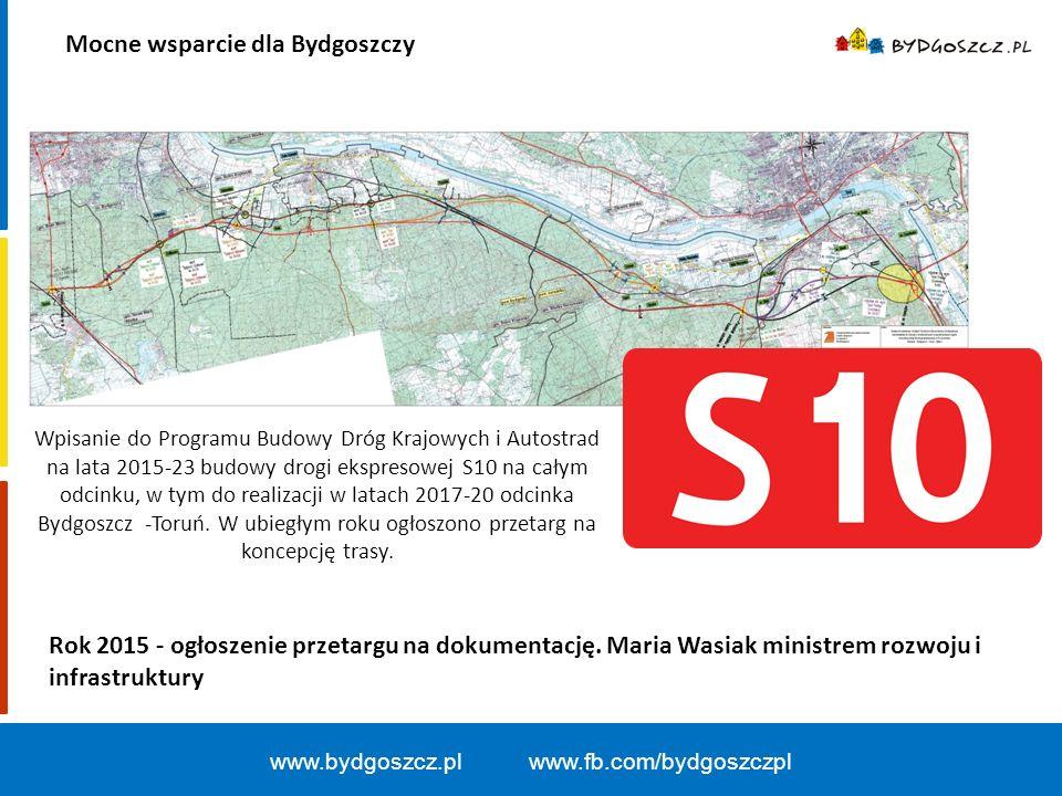Mocne wsparcie dla Bydgoszczy www.bydgoszcz.pl www.fb.com/bydgoszczpl Wpisanie do Programu Budowy Dróg Krajowych i Autostrad na lata 2015-23 budowy drogi ekspresowej S10 na całym odcinku, w tym do realizacji w latach 2017-20 odcinka Bydgoszcz -Toruń.